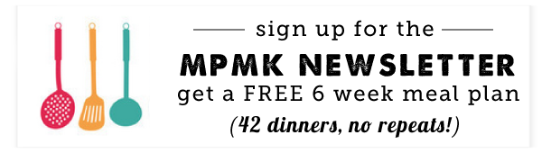 Sign up for the MPMK Newsletter and get a Free 6 week Meal Plan - 42 dinners, no repeats!